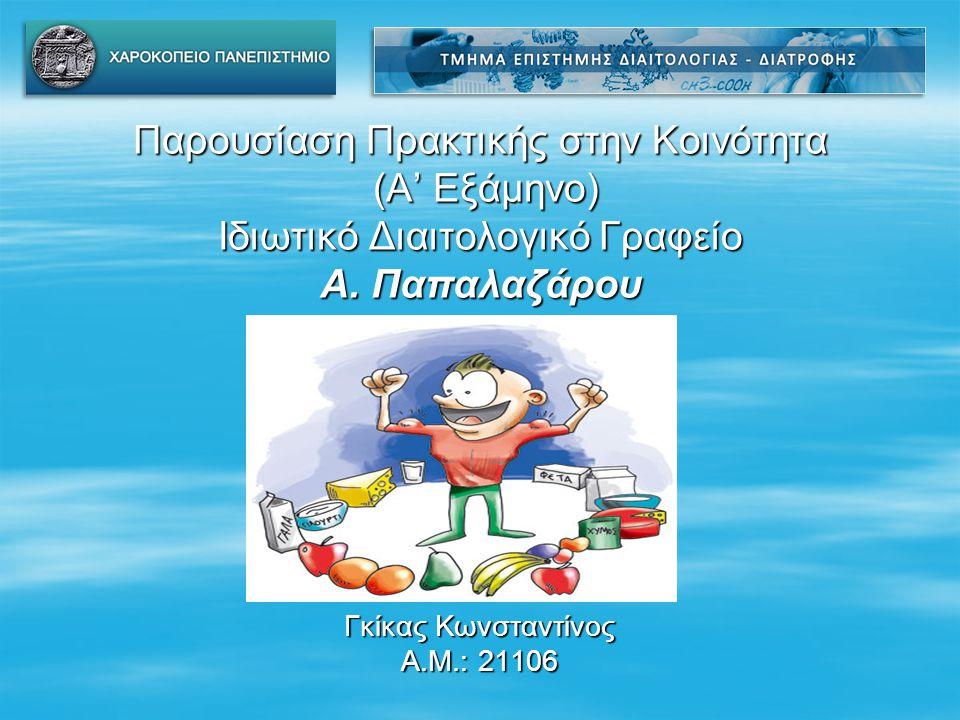 Παρουσίαση Πρακτικής στην Κοινότητα (Α' Εξάμηνο) Ιδιωτικό Διαιτολογικό Γραφείο Α. Παπαλαζάρου Γκίκας Κωνσταντίνος Α.Μ.: 21106