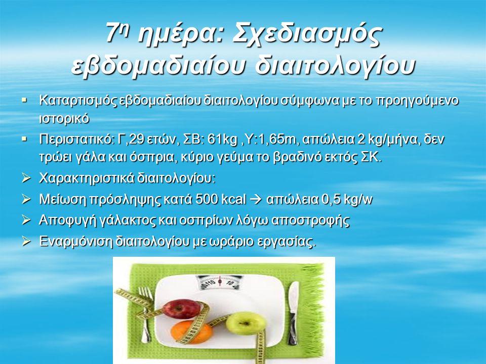 7 η ημέρα: Σχεδιασμός εβδομαδιαίου διαιτολογίου  Καταρτισμός εβδομαδιαίου διαιτολογίου σύμφωνα με το προηγούμενο ιστορικό  Περιστατικό: Γ,29 ετών, ΣΒ: 61kg,Υ:1,65m, απώλεια 2 kg/μήνα, δεν τρώει γάλα και όσπρια, κύριο γεύμα το βραδινό εκτός ΣΚ.