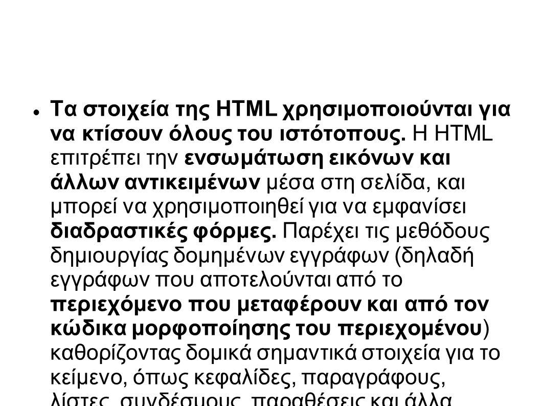 Τα στοιχεία της HTML χρησιμοποιούνται για να κτίσουν όλους του ιστότοπους. Η HTML επιτρέπει την ενσωμάτωση εικόνων και άλλων αντικειμένων μέσα στη σελ
