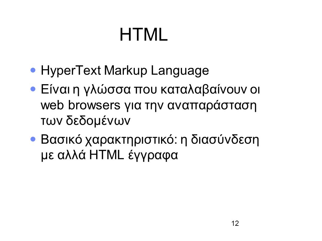 12 HTML HyperText Markup Language Είναι η γλώσσα που καταλαβαίνουν οι web browsers για την αναπαράσταση των δεδομένων Βασικό χαρακτηριστικό: η διασύνδ