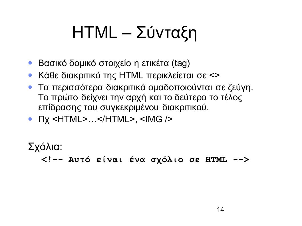 14 HTML – Σύνταξη Βασικό δομικό στοιχείο η ετικέτα (tag) Κάθε διακριτικό της HTML περικλείεται σε <> Τα περισσότερα διακριτικά οµαδοποιούνται σε ζεύγη.