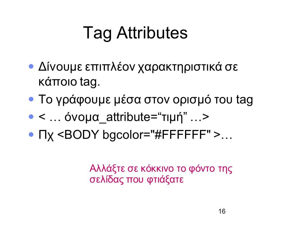 16 Tag Attributes Δίνουμε επιπλέον χαρακτηριστικά σε κάποιο tag. Το γράφουμε μέσα στον ορισμό του tag Πχ … Αλλάξτε σε κόκκινο το φόντο της σελίδας που