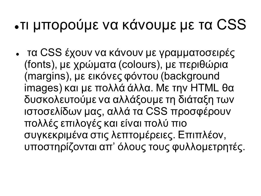 τι μπορούμε να κάνουμε με τα CSS τα CSS έχουν να κάνουν με γραμματοσειρές (fonts), με χρώματα (colours), με περιθώρια (margins), με εικόνες φόντου (ba