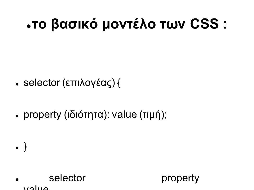 το βασικό μοντέλο των CSS : selector (επιλογέας) { property (ιδιότητα): value (τιμή); } selector property value Σε ποια tags Μια ιδιότητα Η τιμή της ιδιότητας, εφαρμόζεται είναι το χρώμα όπως π.χ.