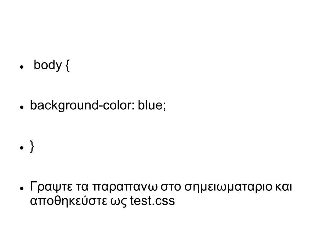 body { background-color: blue; } Γραψτε τα παραπανω στο σημειωματαριο και αποθηκεύστε ως test.css