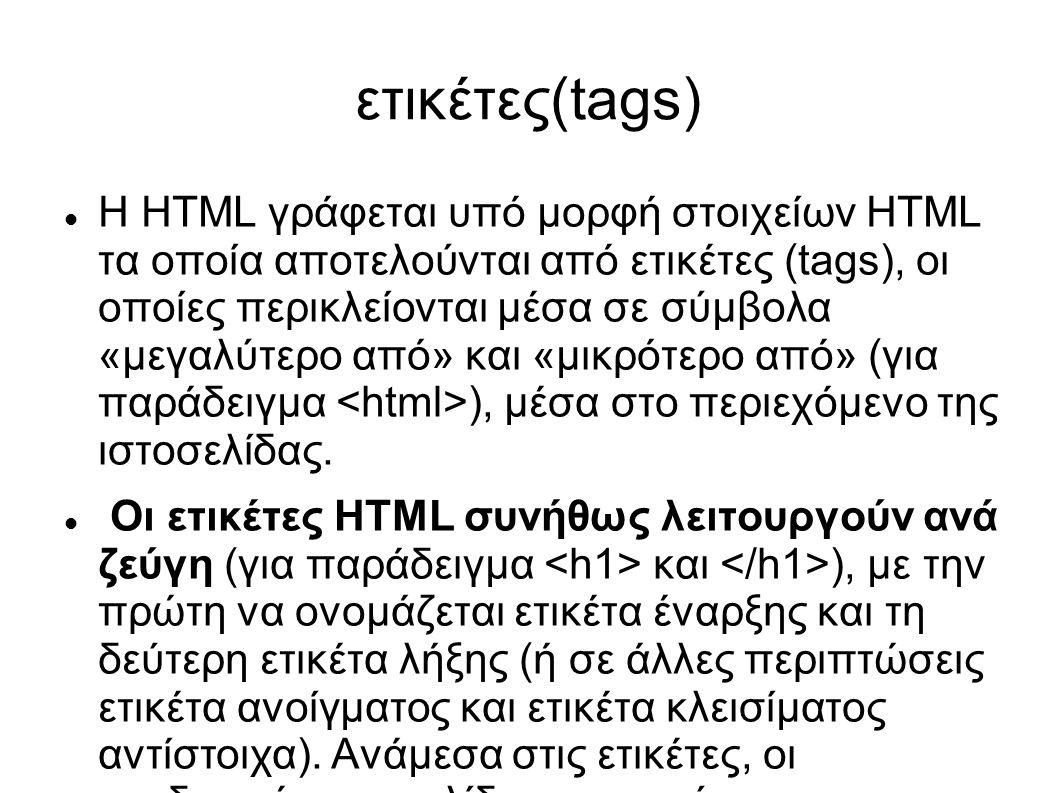 ετικέτες(tags) Η HTML γράφεται υπό μορφή στοιχείων HTML τα οποία αποτελούνται από ετικέτες (tags), οι οποίες περικλείονται μέσα σε σύμβολα «μεγαλύτερο από» και «μικρότερο από» (για παράδειγμα ), μέσα στο περιεχόμενο της ιστοσελίδας.