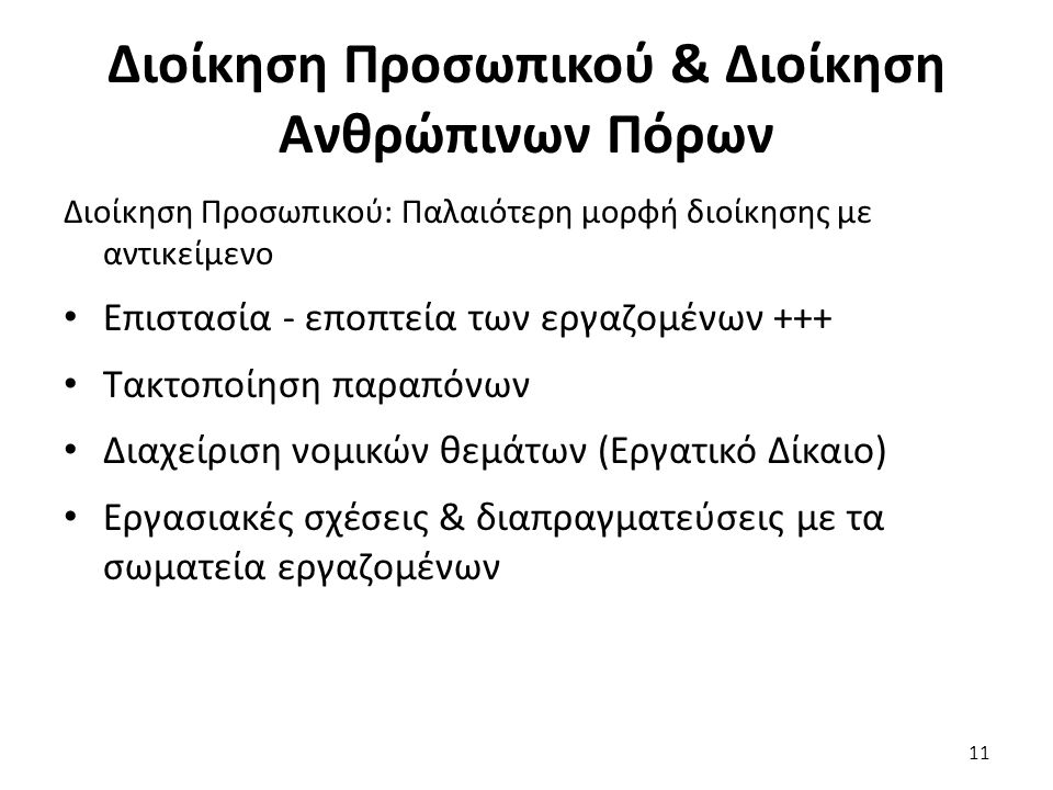 Διοίκηση Προσωπικού & Διοίκηση Ανθρώπινων Πόρων Διοίκηση Προσωπικού: Παλαιότερη μορφή διοίκησης με αντικείμενο Επιστασία - εποπτεία των εργαζομένων +++ Τακτοποίηση παραπόνων Διαχείριση νομικών θεμάτων (Εργατικό Δίκαιο) Εργασιακές σχέσεις & διαπραγματεύσεις με τα σωματεία εργαζομένων 11