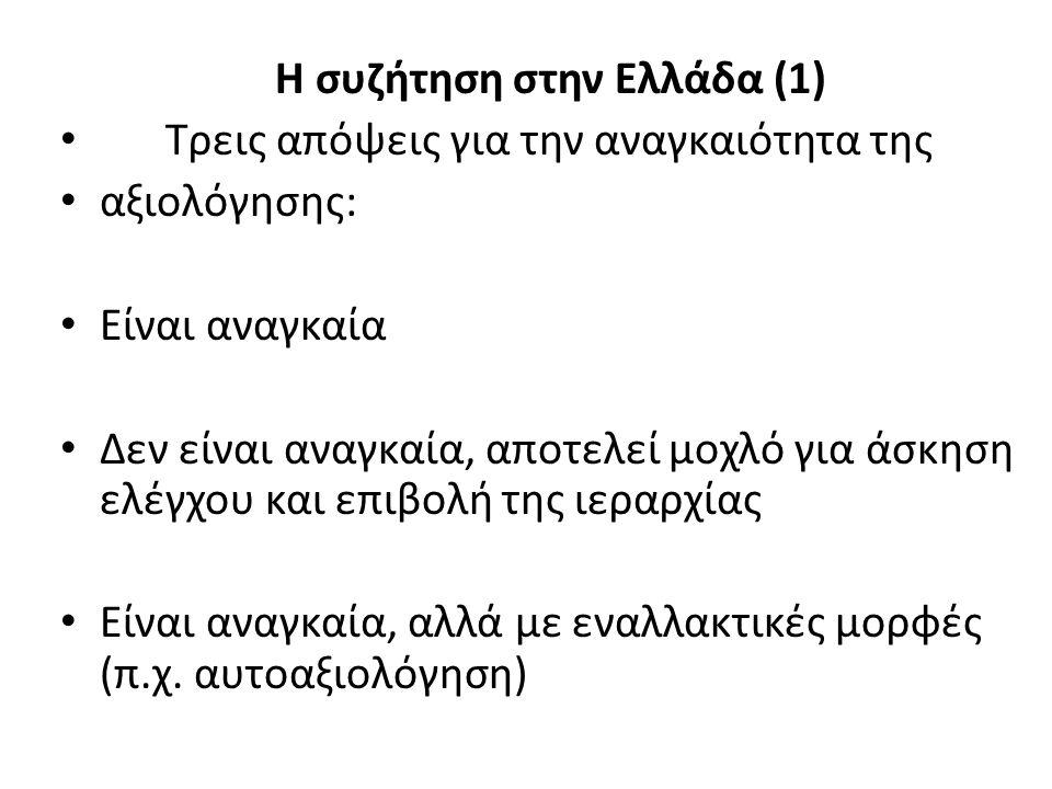 Η συζήτηση στην Ελλάδα (1) Τρεις απόψεις για την αναγκαιότητα της αξιολόγησης: Είναι αναγκαία Δεν είναι αναγκαία, αποτελεί μοχλό για άσκηση ελέγχου και επιβολή της ιεραρχίας Είναι αναγκαία, αλλά με εναλλακτικές μορφές (π.χ.