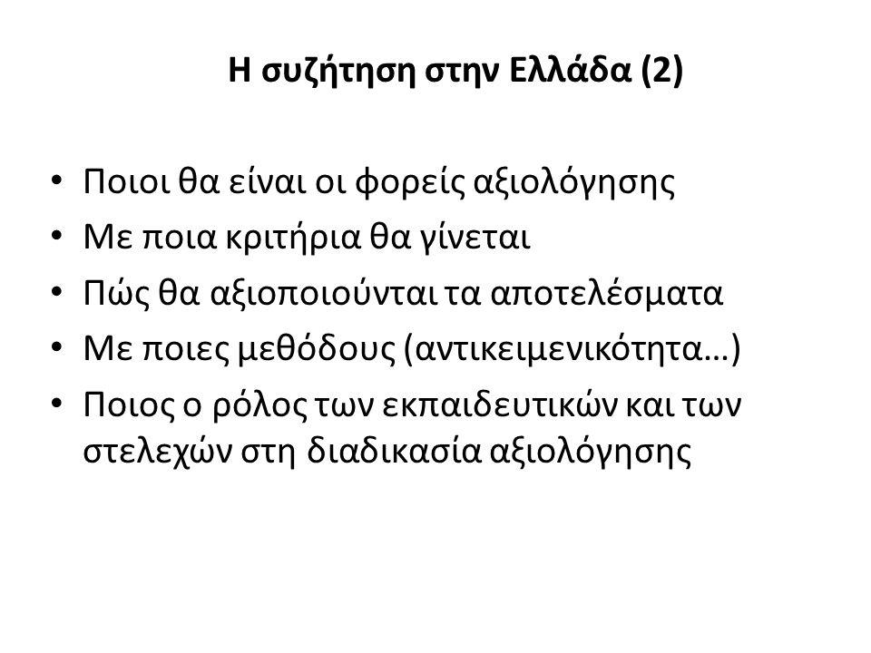 Η συζήτηση στην Ελλάδα (2) Ποιοι θα είναι οι φορείς αξιολόγησης Με ποια κριτήρια θα γίνεται Πώς θα αξιοποιούνται τα αποτελέσματα Με ποιες μεθόδους (αντικειμενικότητα…) Ποιος ο ρόλος των εκπαιδευτικών και των στελεχών στη διαδικασία αξιολόγησης