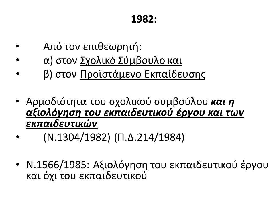 1982: Από τον επιθεωρητή: α) στον Σχολικό Σύμβουλο και β) στον Προϊστάμενο Εκπαίδευσης Αρμοδιότητα του σχολικού συμβούλου και η αξιολόγηση του εκπαιδευτικού έργου και των εκπαιδευτικών (Ν.1304/1982) (Π.Δ.214/1984) Ν.1566/1985: Αξιολόγηση του εκπαιδευτικού έργου και όχι του εκπαιδευτικού