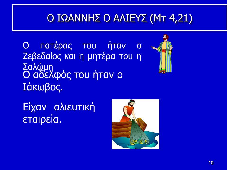 10 Ο ΙΩΑΝΝΗΣ Ο ΑΛΙΕΥΣ (Mτ 4,21) Ο αδελφός του ήταν ο Ιάκωβος.
