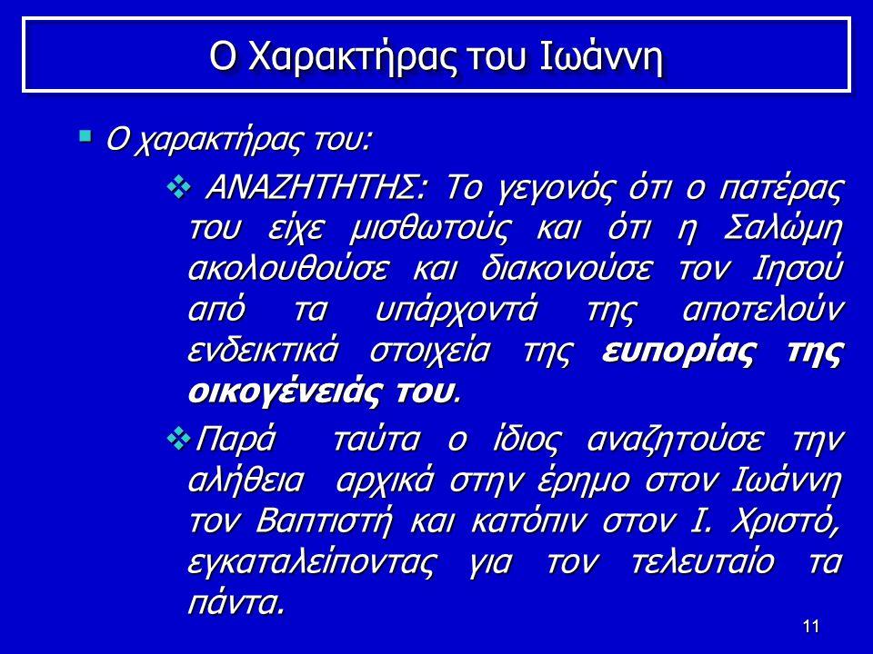 11 Ο Χαρακτήρας του Ιωάννη  Ο χαρακτήρας του:  ΑΝΑΖΗΤΗΤΗΣ: Το γεγονός ότι ο πατέρας του είχε μισθωτούς και ότι η Σαλώμη ακολουθούσε και διακονούσε τον Ιησού από τα υπάρχοντά της αποτελούν ενδεικτικά στοιχεία της ευπορίας της οικογένειάς του.