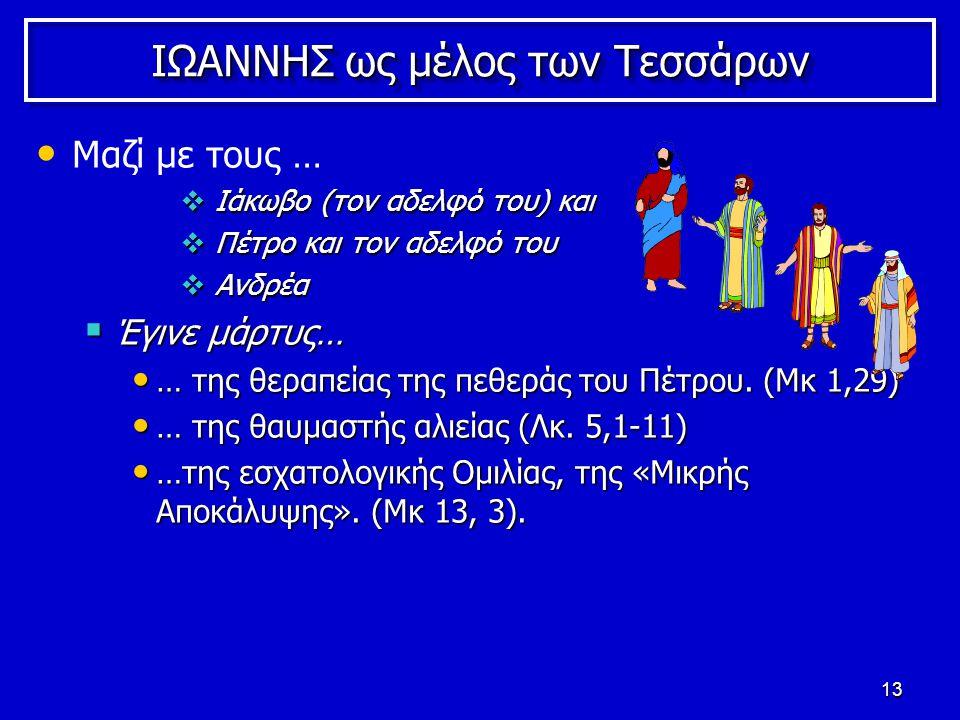 13 ΙΩΑΝΝΗΣ ως μέλος των Τεσσάρων Μαζί με τους …  Ιάκωβο (τον αδελφό του) και  Πέτρο και τον αδελφό του  Ανδρέα  Έγινε μάρτυς… … της θεραπείας της πεθεράς του Πέτρου.