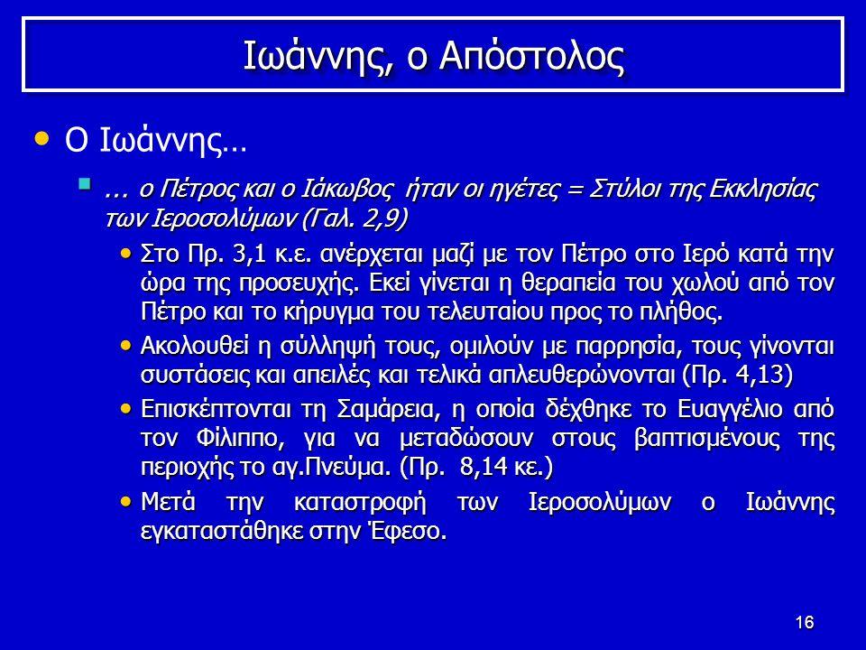 16 Ιωάννης, ο Απόστολος Ο Ιωάννης…  … ο Πέτρος και ο Ιάκωβος ήταν οι ηγέτες = Στύλοι της Εκκλησίας των Ιεροσολύμων (Γαλ.