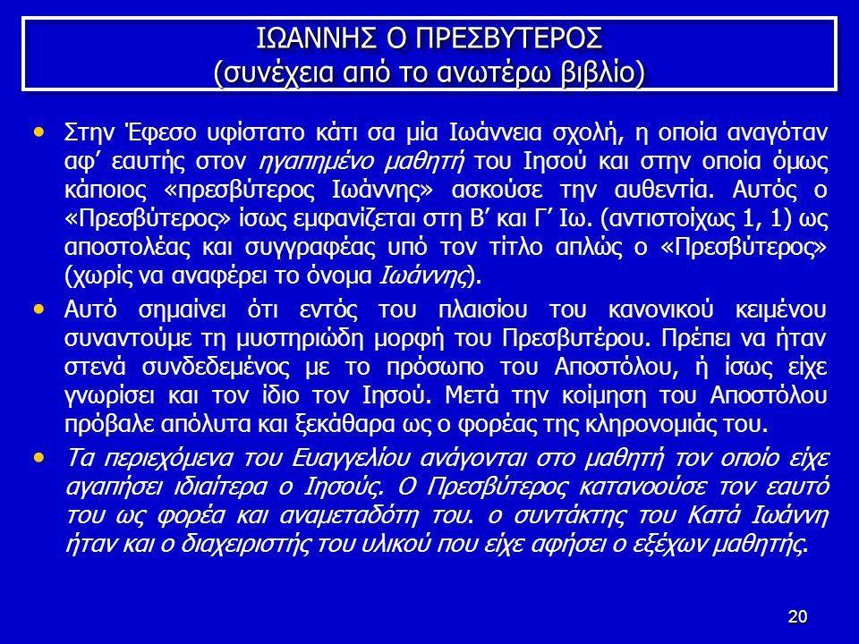 20 ΙΩΑΝΝΗΣ Ο ΠΡΕΣΒΥΤΕΡΟΣ (συνέχεια από το ανωτέρω βιβλίο) Στην Έφεσο υφίστατο κάτι σα μία Ιωάννεια σχολή, η οποία αναγόταν αφ' εαυτής στον ηγαπημένο μαθητή του Ιησού και στην οποία όμως κάποιος «πρεσβύτερος Ιωάννης» ασκούσε την αυθεντία.