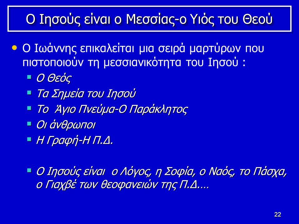 22 Ο Ιησούς είναι ο Μεσσίας-ο Υιός του Θεού Ο Ιωάννης επικαλείται μια σειρά μαρτύρων που πιστοποιούν τη μεσσιανικότητα του Ιησού :  Ο Θεός  Τα Σημεία του Ιησού  Το Άγιο Πνεύμα-Ο Παράκλητος  Οι άνθρωποι  Η Γραφή-Η Π.Δ.