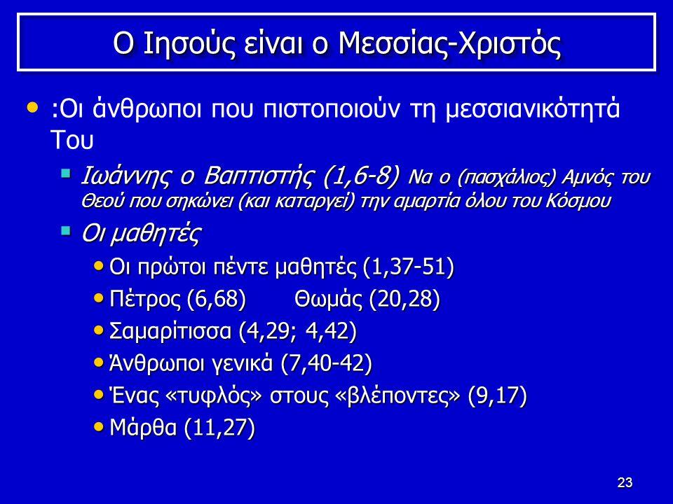 23 Ο Ιησούς είναι ο Μεσσίας-Χριστός :Οι άνθρωποι που πιστοποιούν τη μεσσιανικότητά Του  Ιωάννης o Βαπτιστής (1,6-8) Να ο (πασχάλιος) Αμνός του Θεού που σηκώνει (και καταργεί) την αμαρτία όλου του Κόσμου  Οι μαθητές Οι πρώτοι πέντε μαθητές (1,37-51) Οι πρώτοι πέντε μαθητές (1,37-51) Πέτρος (6,68) Θωμάς (20,28) Πέτρος (6,68) Θωμάς (20,28) Σαμαρίτισσα (4,29; 4,42) Σαμαρίτισσα (4,29; 4,42) Άνθρωποι γενικά (7,40-42) Άνθρωποι γενικά (7,40-42) Ένας «τυφλός» στους «βλέποντες» (9,17) Ένας «τυφλός» στους «βλέποντες» (9,17) Mάρθα (11,27) Mάρθα (11,27)