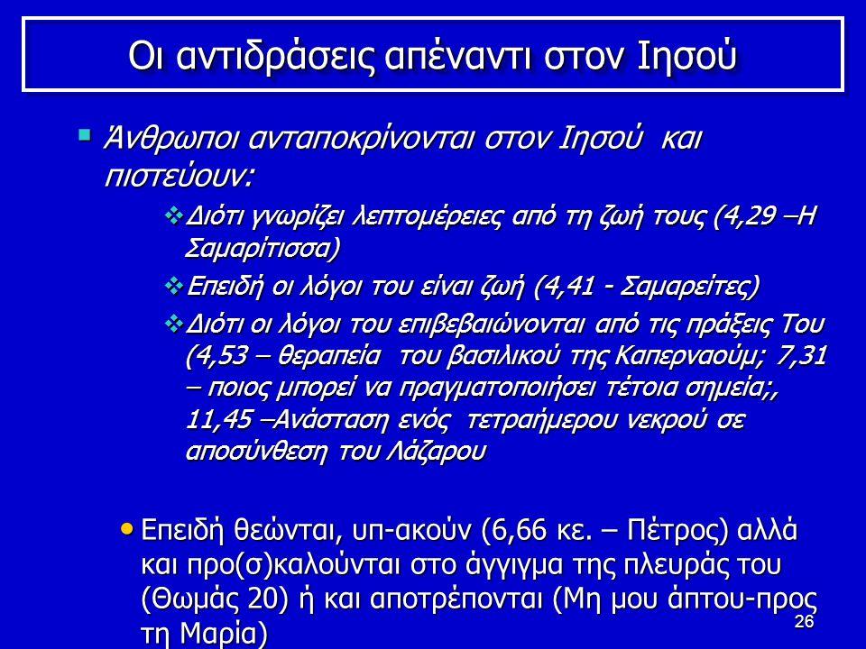 26 Οι αντιδράσεις απέναντι στον Ιησού  Άνθρωποι ανταποκρίνονται στον Ιησού και πιστεύουν:  Διότι γνωρίζει λεπτομέρειες από τη ζωή τους (4,29 –Η Σαμαρίτισσα)  Επειδή οι λόγοι του είναι ζωή (4,41 - Σαμαρείτες)  Διότι οι λόγοι του επιβεβαιώνονται από τις πράξεις Του (4,53 – θεραπεία του βασιλικού της Καπερναούμ; 7,31 – ποιος μπορεί να πραγματοποιήσει τέτοια σημεία;, 11,45 –Ανάσταση ενός τετραήμερου νεκρού σε αποσύνθεση του Λάζαρου Επειδή θεώνται, υπ-ακούν (6,66 κε.