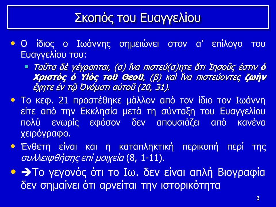 3 Σκοπός του Ευαγγελίου Ο ίδιος ο Ιωάννης σημειώνει στον α' επίλογο του Ευαγγελίου του:  Ταῦτα δὲ γέγραπται, (α) ἵνα πιστεύ(σ)ητε ὅτι Ἰησοῦς ἐστιν ὁ Χριστὸς ὁ Υἱὸς τοῦ Θεοῦ, (β) καὶ ἵνα πιστεύοντες ζωὴν ἔχητε ἐν τῷ Ὀνόματι αὐτοῦ (20, 31).