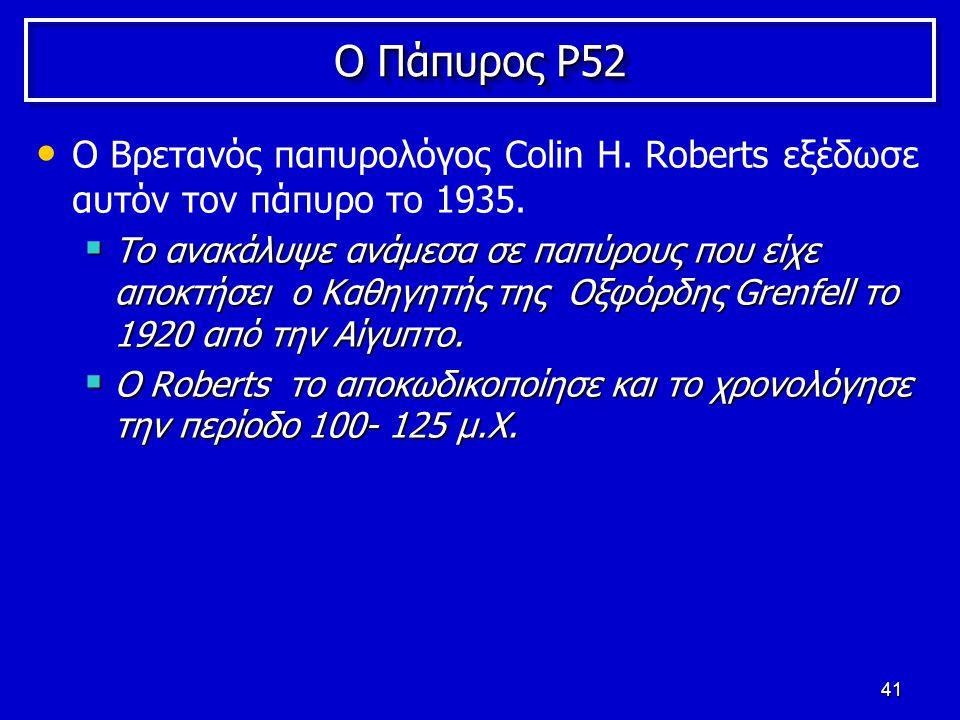 41 Ο Πάπυρος P52 Ο Βρετανός παπυρολόγος Colin H. Roberts εξέδωσε αυτόν τον πάπυρο το 1935.