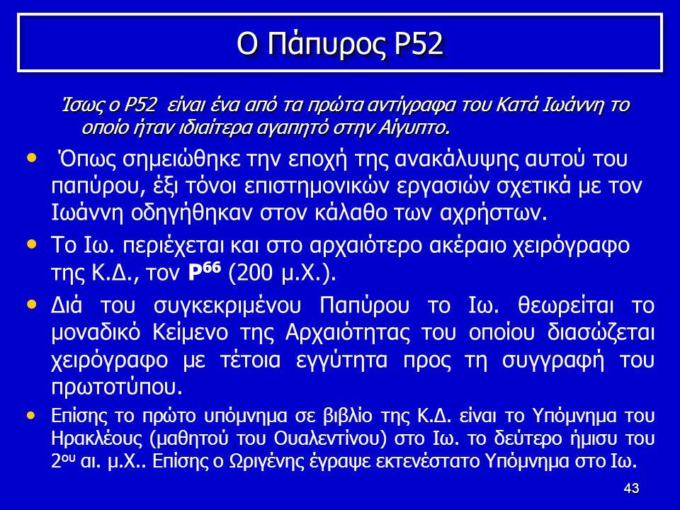 43 Ο Πάπυρος P52 Ίσως ο P52 είναι ένα από τα πρώτα αντίγραφα του Κατά Ιωάννη το οποίο ήταν ιδιαίτερα αγαπητό στην Αίγυπτο.