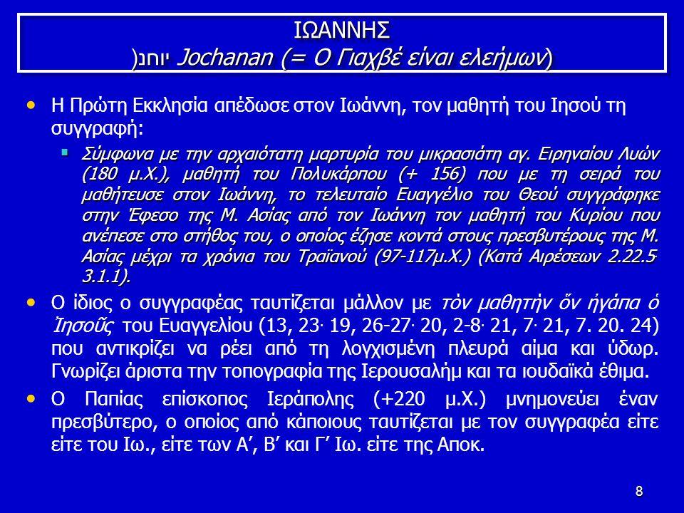 8 ΙΩΑΝΝΗΣ יוחנ(Jochanan (= Ο Γιαχβέ είναι ελεήμων) Η Πρώτη Εκκλησία απέδωσε στον Ιωάννη, τον μαθητή του Ιησού τη συγγραφή:  Σύμφωνα με την αρχαιότατη μαρτυρία του μικρασιάτη αγ.