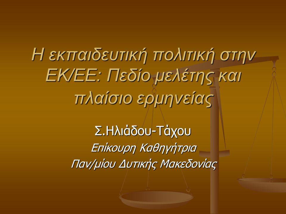 Η εκπαιδευτική πολιτική στην ΕΚ/ΕΕ: Πεδίο μελέτης και πλαίσιο ερμηνείας Σ.Ηλιάδου-Τάχου Επίκουρη Καθηγήτρια Παν/μίου Δυτικής Μακεδονίας