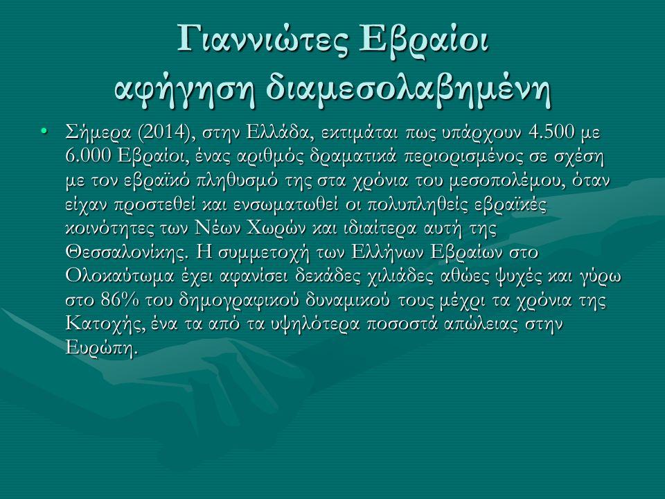 Γιαννιώτες Εβραίοι αφήγηση διαμεσολαβημένη Σήμερα (2014), στην Ελλάδα, εκτιμάται πως υπάρχουν 4.500 με 6.000 Εβραίοι, ένας αριθμός δραματικά περιορισμένος σε σχέση με τον εβραϊκό πληθυσμό της στα χρόνια του μεσοπολέμου, όταν είχαν προστεθεί και ενσωματωθεί οι πολυπληθείς εβραϊκές κοινότητες των Νέων Χωρών και ιδιαίτερα αυτή της Θεσσαλονίκης.