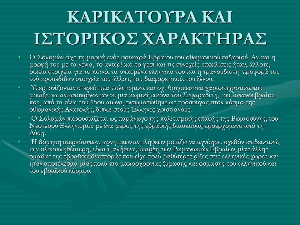 ΚΑΡΙΚΑΤΟΥΡΑ ΚΑΙ ΙΣΤΟΡΙΚΟΣ ΧΑΡΑΚΤΗΡΑΣ Ο Σολομών είχε τη μορφή ενός φουκαρά Εβραίου του οθωμανικού παζαριού. Αν και η μορφή του με τα γένια, το αντερί κ