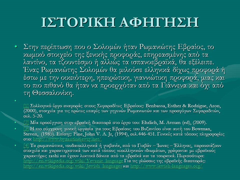 ΙΣΤΟΡΙΚΗ ΑΦΗΓΗΣΗ Στην περίπτωση που ο Σολομών ήταν Ρωμανιώτης Εβραίος, το κωμικό στοιχείο της ξενικής προφοράς, επηρεασμένης από τα λαντίνο, τα τζουντ