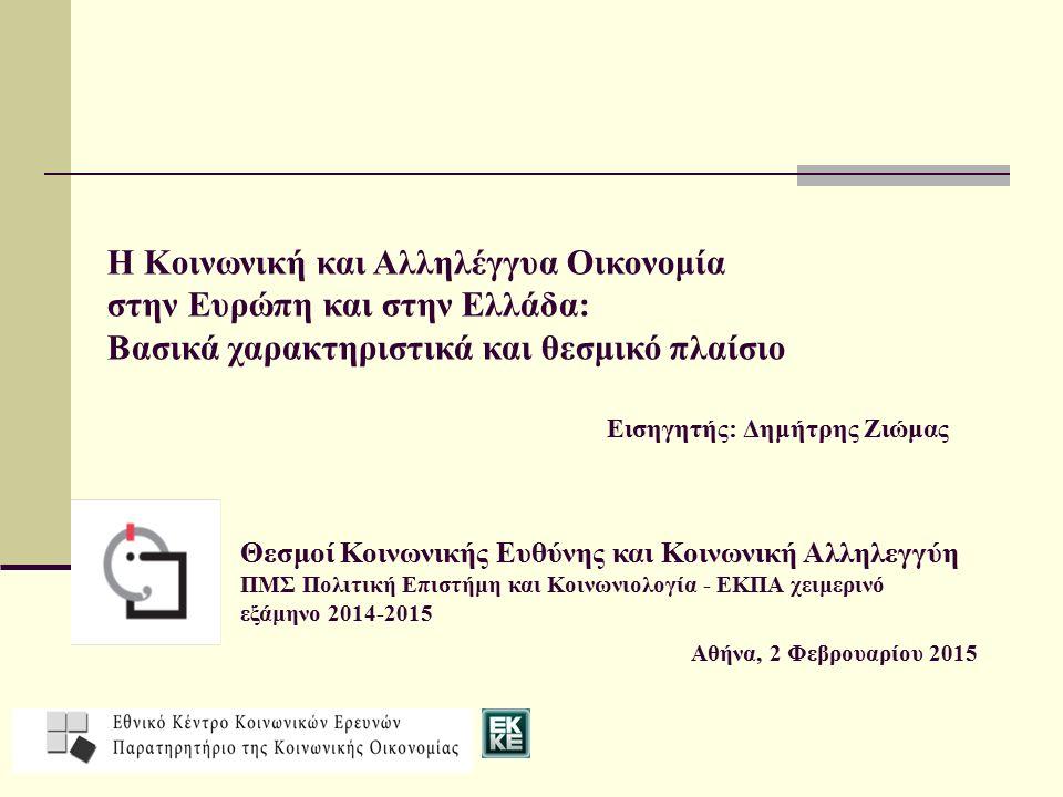 Θεσμοί Κοινωνικής Ευθύνης και Κοινωνική Αλληλεγγύη ΠΜΣ Πολιτική Επιστήμη και Κοινωνιολογία - ΕΚΠΑ χειμερινό εξάμηνο 2014-2015 Η Κοινωνική και Αλληλέγγυα Οικονομία στην Ευρώπη και στην Ελλάδα: Βασικά χαρακτηριστικά και θεσμικό πλαίσιο Εισηγητής: Δημήτρης Ζιώμας Αθήνα, 2 Φεβρουαρίου 2015