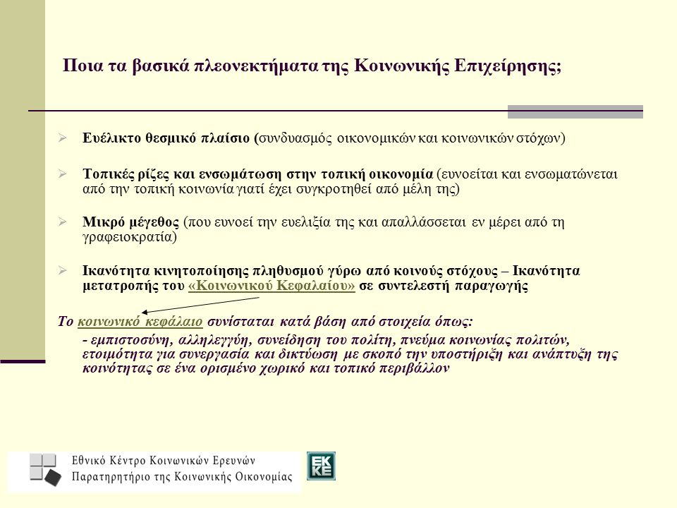 Ποια τα βασικά πλεονεκτήματα της Κοινωνικής Επιχείρησης;  Ευέλικτο θεσμικό πλαίσιο (συνδυασμός οικονομικών και κοινωνικών στόχων)  Τοπικές ρίζες και ενσωμάτωση στην τοπική οικονομία (ευνοείται και ενσωματώνεται από την τοπική κοινωνία γιατί έχει συγκροτηθεί από μέλη της)  Μικρό μέγεθος (που ευνοεί την ευελιξία της και απαλλάσσεται εν μέρει από τη γραφειοκρατία)  Ικανότητα κινητοποίησης πληθυσμού γύρω από κοινούς στόχους – Ικανότητα μετατροπής του «Κοινωνικού Κεφαλαίου» σε συντελεστή παραγωγής Το κοινωνικό κεφάλαιο συνίσταται κατά βάση από στοιχεία όπως: - εμπιστοσύνη, αλληλεγγύη, συνείδηση του πολίτη, πνεύμα κοινωνίας πολιτών, ετοιμότητα για συνεργασία και δικτύωση με σκοπό την υποστήριξη και ανάπτυξη της κοινότητας σε ένα ορισμένο χωρικό και τοπικό περιβάλλον