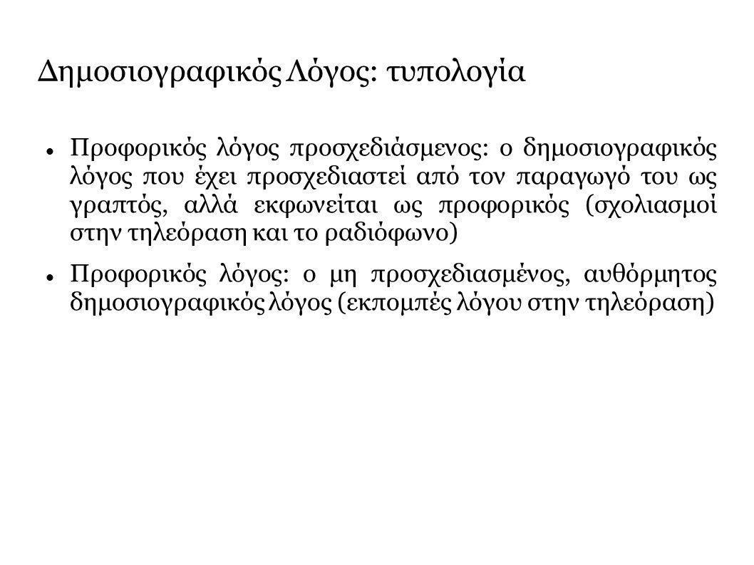 Δημοσιογραφικός Λόγος: τυπολογία Προφορικός λόγος προσχεδιάσμενος: ο δημοσιογραφικός λόγος που έχει προσχεδιαστεί από τον παραγωγό του ως γραπτός, αλλά εκφωνείται ως προφορικός (σχολιασμοί στην τηλεόραση και το ραδιόφωνο) Προφορικός λόγος: ο μη προσχεδιασμένος, αυθόρμητος δημοσιογραφικός λόγος (εκπομπές λόγου στην τηλεόραση)
