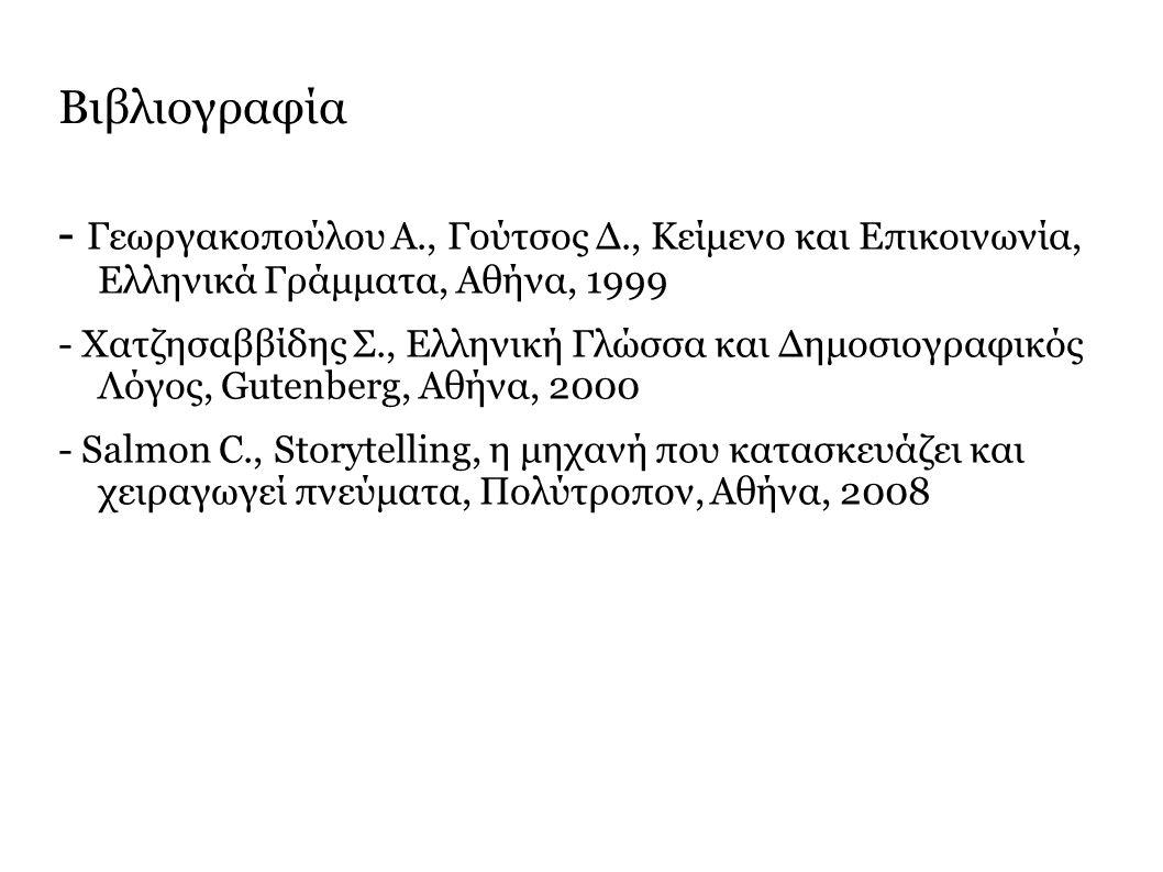 Βιβλιογραφία - Γεωργακοπούλου Α., Γούτσος Δ., Κείμενο και Επικοινωνία, Ελληνικά Γράμματα, Αθήνα, 1999 - Χατζησαββίδης Σ., Ελληνική Γλώσσα και Δημοσιογραφικός Λόγος, Gutenberg, Αθήνα, 2000 - Salmon C., Storytelling, η μηχανή που κατασκευάζει και χειραγωγεί πνεύματα, Πολύτροπον, Αθήνα, 2008