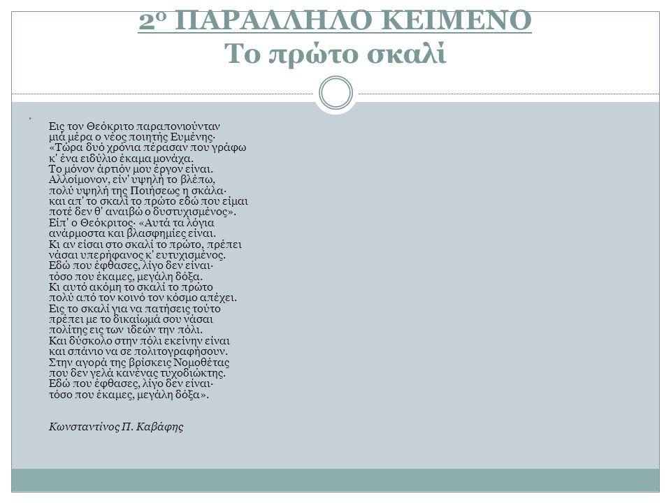 2 ο ΠΑΡΑΛΛΗΛΟ ΚΕΙΜΕΝΟ Το πρώτο σκαλί Εις τον Θεόκριτο παραπονιούνταν μιά μέρα ο νέος ποιητής Ευμένης· «Τώρα δυό χρόνια πέρασαν που γράφω κ' ένα ειδύλι