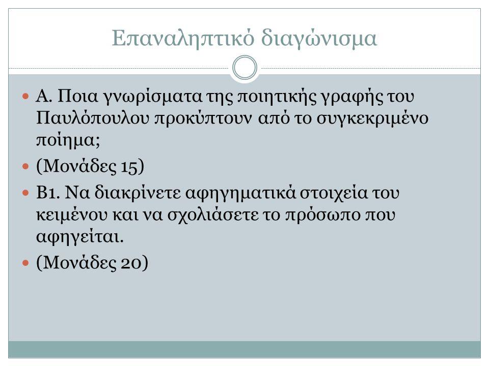Επαναληπτικό διαγώνισμα Α. Ποια γνωρίσματα της ποιητικής γραφής του Παυλόπουλου προκύπτουν από το συγκεκριμένο ποίημα; (Μονάδες 15) Β1. Να διακρίνετε