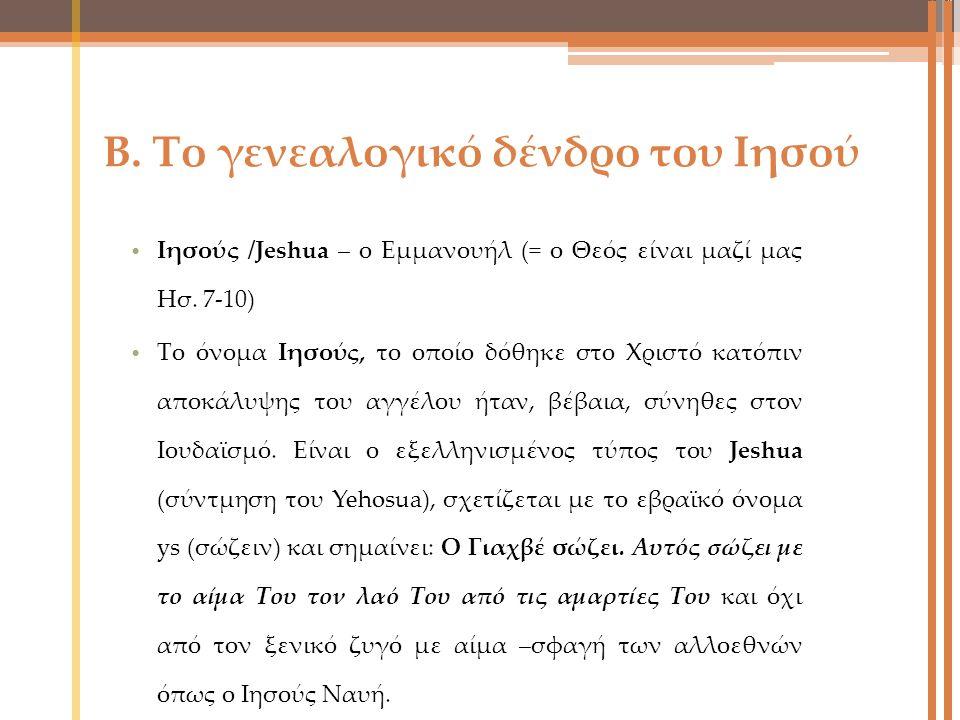 Β. Το γενεαλογικό δένδρο του Ιησού Ιησούς /Jeshua – ο Εμμανουήλ (= ο Θεός είναι μαζί μας Ησ. 7-10) Το όνομα Ιησούς, το οποίο δόθηκε στο Χριστό κατόπιν
