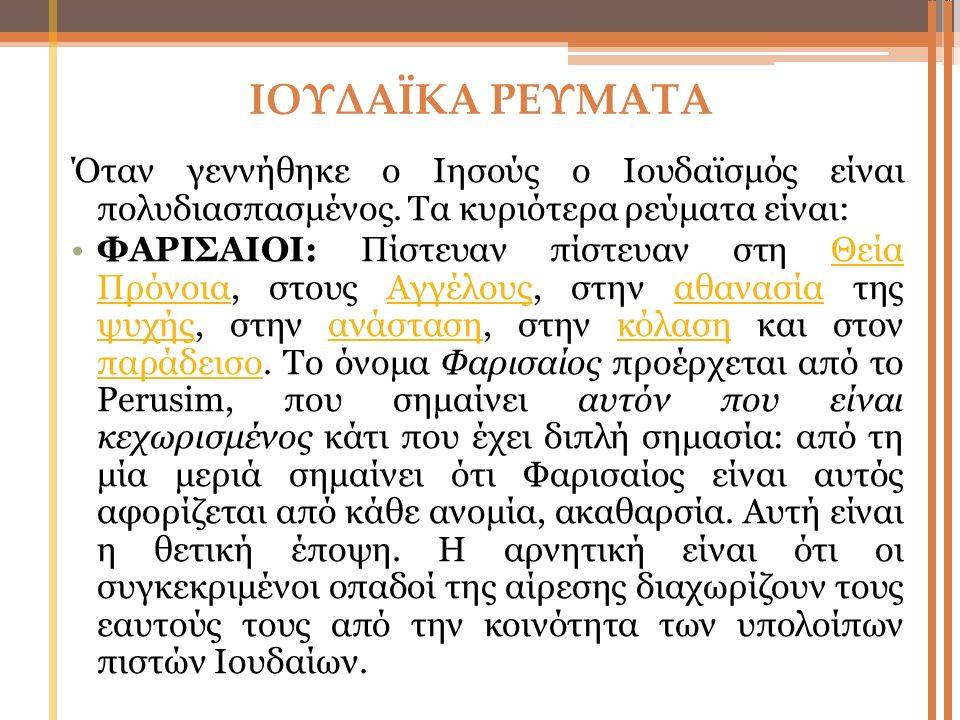 ΙΟΥΔΑΪΚΑ ΡΕΥΜΑΤΑ Όταν γεννήθηκε ο Ιησούς ο Ιουδαϊσμός είναι πολυδιασπασμένος. Τα κυριότερα ρεύματα είναι: ΦΑΡΙΣΑΙΟΙ: Πίστευαν πίστευαν στη Θεία Πρόνοι
