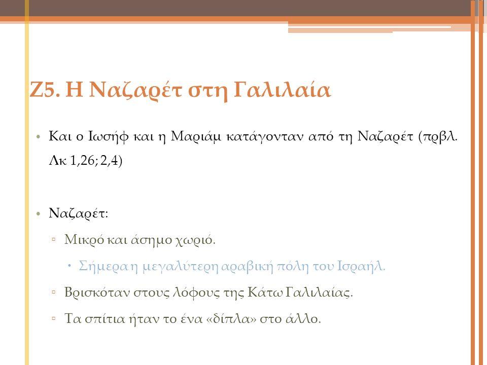 Ζ5. Η Ναζαρέτ στη Γαλιλαία Και ο Ιωσήφ και η Μαριάμ κατάγονταν από τη Ναζαρέτ (πρβλ. Λκ 1,26; 2,4) Nαζαρέτ: ▫ Μικρό και άσημο χωριό.  Σήμερα η μεγαλύ