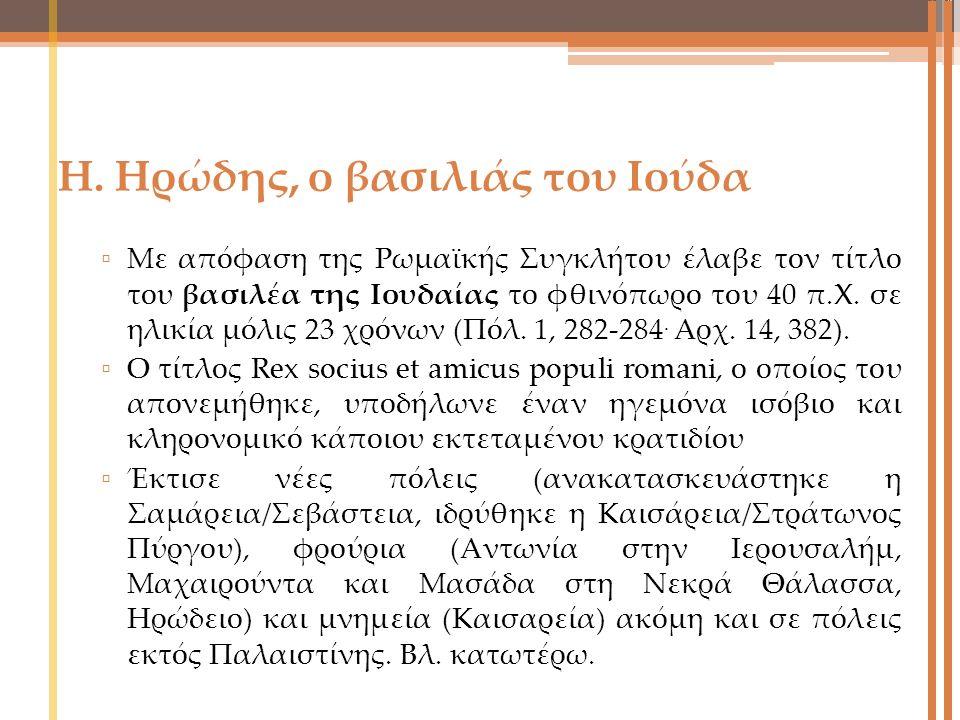 Η. Ηρώδης, ο βασιλιάς του Ιούδα ▫ Με απόφαση της Ρωμαϊκής Συγκλήτου έλαβε τον τίτλο του βασιλέα της Ιουδαίας το φθινόπωρο του 40 π.Χ. σε ηλικία μόλις