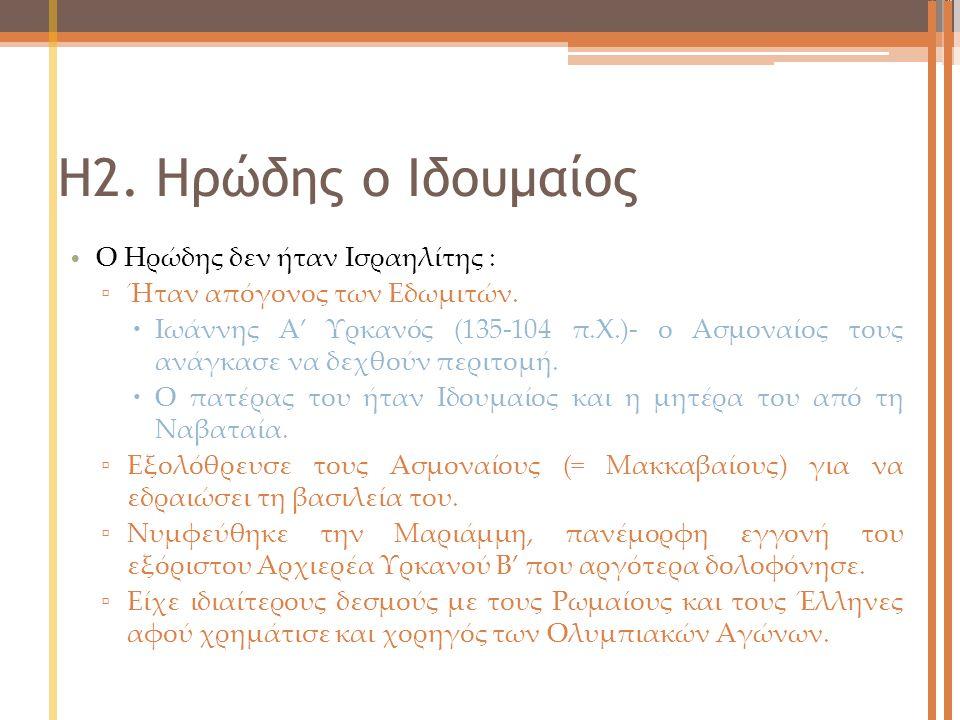 Η2. Ηρώδης ο Ιδουμαίος Ο Ηρώδης δεν ήταν Ισραηλίτης : ▫ Ήταν απόγονος των Εδωμιτών.  Ιωάννης Α' Υρκανός (135-104 π.Χ.)- ο Ασμοναίος τους ανάγκασε να