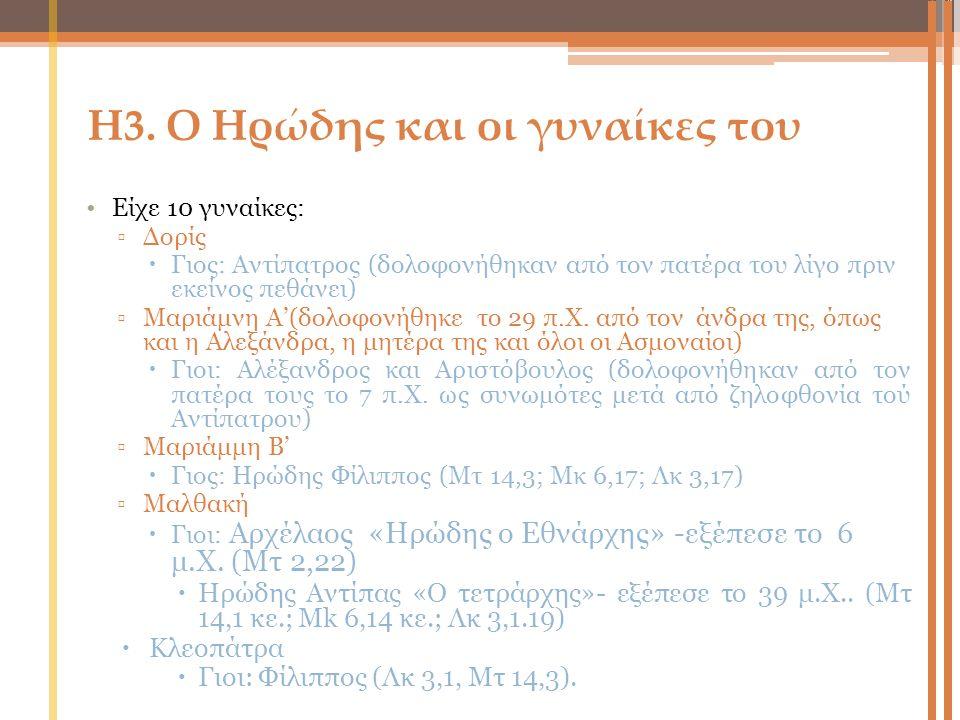 Η3. Ο Ηρώδης και οι γυναίκες του Είχε 10 γυναίκες: ▫Δορίς  Γιος: Aντίπατρος (δολοφονήθηκαν από τον πατέρα του λίγο πριν εκείνος πεθάνει) ▫Μαριάμνη Α'