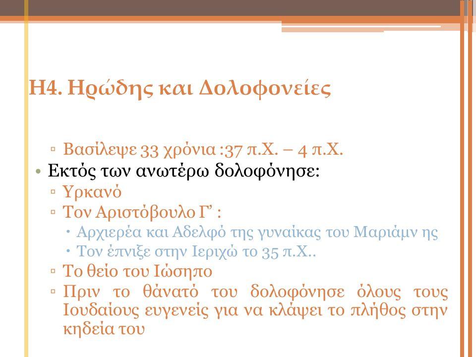 Η4. Ηρώδης και Δολοφονείες ▫Βασίλεψε 33 χρόνια :37 π.Χ. – 4 π.Χ. Εκτός των ανωτέρω δολοφόνησε: ▫Υρκανό ▫Τον Aριστόβουλο Γ' :  Αρχιερέα και Αδελφό της