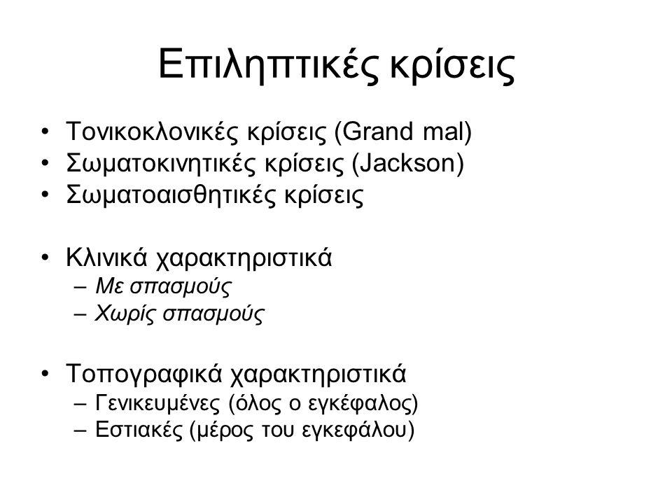Επιληπτικές κρίσεις Τονικοκλονικές κρίσεις (Grand mal) Σωματοκινητικές κρίσεις (Jackson) Σωματοαισθητικές κρίσεις Κλινικά χαρακτηριστικά –Με σπασμούς –Χωρίς σπασμούς Τοπογραφικά χαρακτηριστικά –Γενικευμένες (όλος ο εγκέφαλος) –Εστιακές (μέρος του εγκεφάλου)