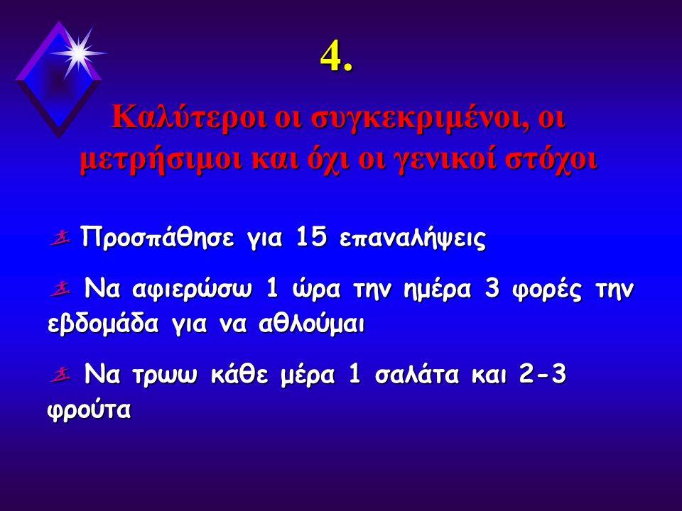 4. Καλύτεροι οι συγκεκριμένοι, οι μετρήσιμοι και όχι οι γενικοί στόχοι  Προσπάθησε για 15 επαναλήψεις  Να αφιερώσω 1 ώρα την ημέρα 3 φορές την εβδομ