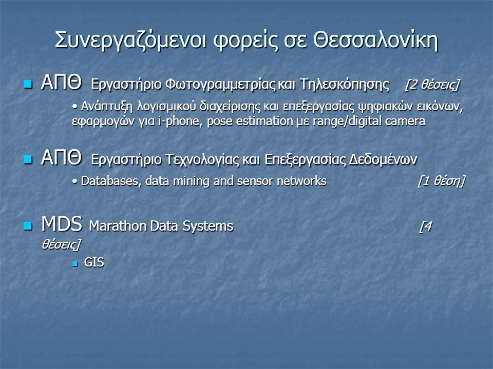 Συνεργαζόμενοι φορείς σε Θεσσαλονίκη ΑΠΘ Εργαστήριο Φωτογραμμετρίας και Τηλεσκόπησης [2 θέσεις] ΑΠΘ Εργαστήριο Φωτογραμμετρίας και Τηλεσκόπησης [2 θέσεις] Ανάπτυξη λογισμικού διαχείρισης και επεξεργασίας ψηφιακών εικόνων, εφαρμογών για i-phone, pose estimation με range/digital camera Ανάπτυξη λογισμικού διαχείρισης και επεξεργασίας ψηφιακών εικόνων, εφαρμογών για i-phone, pose estimation με range/digital camera ΑΠΘ Εργαστήριο Τεχνολογίας και Επεξεργασίας Δεδομένων ΑΠΘ Εργαστήριο Τεχνολογίας και Επεξεργασίας Δεδομένων Databases, data mining and sensor networks [1 θέση] Databases, data mining and sensor networks [1 θέση] MDS Marathon Data Systems [4 θέσεις] MDS Marathon Data Systems [4 θέσεις] GIS GIS
