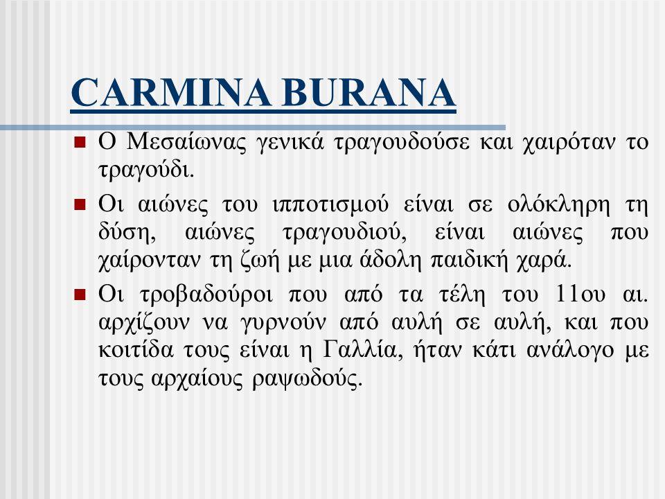 CARMINA BURANA Ο Μεσαίωνας γενικά τραγουδούσε και χαιρόταν το τραγούδι. Οι αιώνες του ιπποτισμού είναι σε ολόκληρη τη δύση, αιώνες τραγουδιού, είναι α
