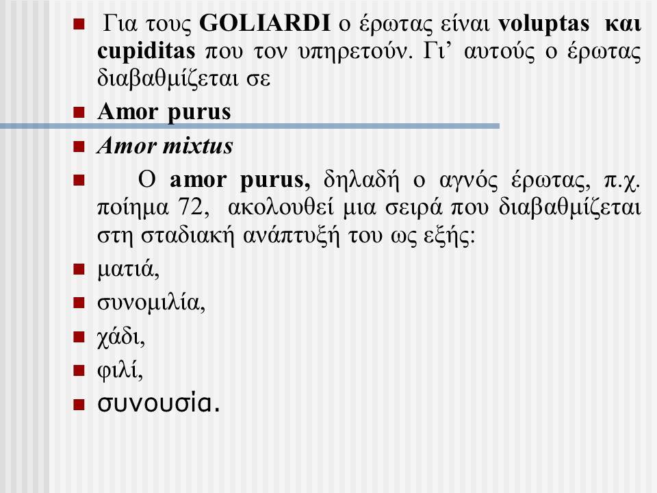 Για τους GOLIARDI ο έρωτας είναι voluptas και cupiditas που τον υπηρετούν. Γι' αυτούς ο έρωτας διαβαθμίζεται σε Amor purus Amor mixtus Ο amor purus, δ