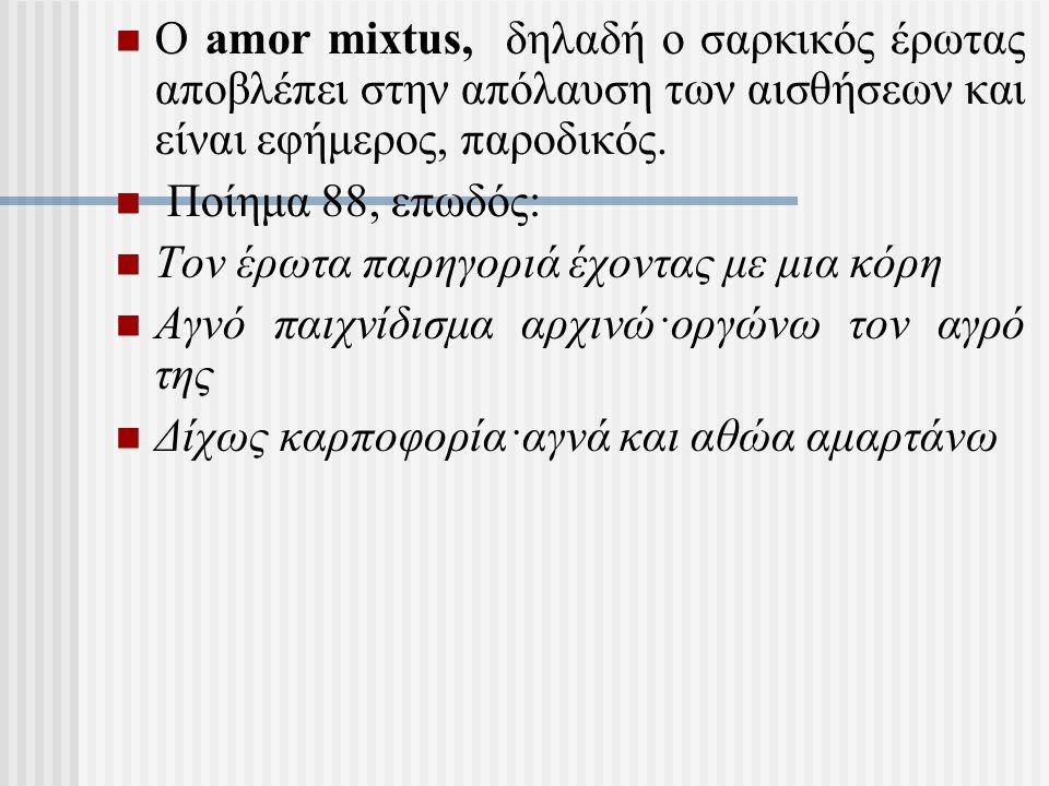 Ο amor mixtus, δηλαδή ο σαρκικός έρωτας αποβλέπει στην απόλαυση των αισθήσεων και είναι εφήμερος, παροδικός. Ποίημα 88, επωδός: Τον έρωτα παρηγοριά έχ