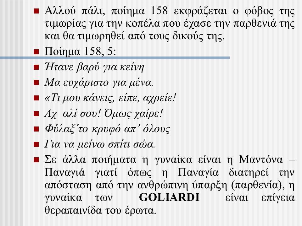 Αλλού πάλι, ποίημα 158 εκφράζεται ο φόβος της τιμωρίας για την κοπέλα που έχασε την παρθενιά της και θα τιμωρηθεί από τους δικούς της. Ποίημα 158, 5: